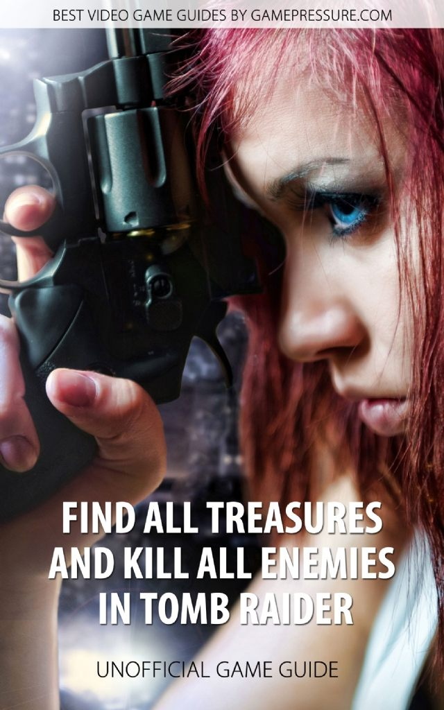 Find All Treasures and Kill All Enemies in Tomb Raider - Unofficial Game Guide